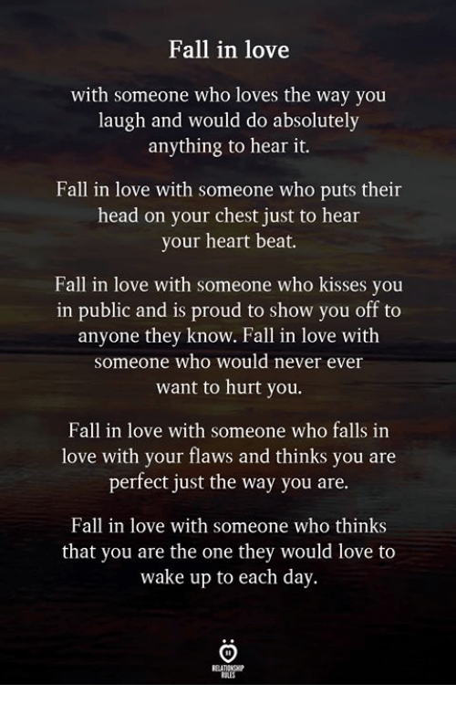 Fall, Head, and Love: Fall in love  with someone who loves the way you  laugh and would do absolutely  anything to hear it.  Fall in love with someone who puts their  head on your chest just to hear  your heart beat.  Fall in love with someone who kisses you  in public and is proud to show you off to  anyone they know. Fall in love with  someone who would never ever  want to hurt you.  Fall in love with someone who falls in  love with your flaws and thinks you are  perfect just the way you are.  Fall in love with someone who thinks  that you are the one they would love to  wake up to each day.