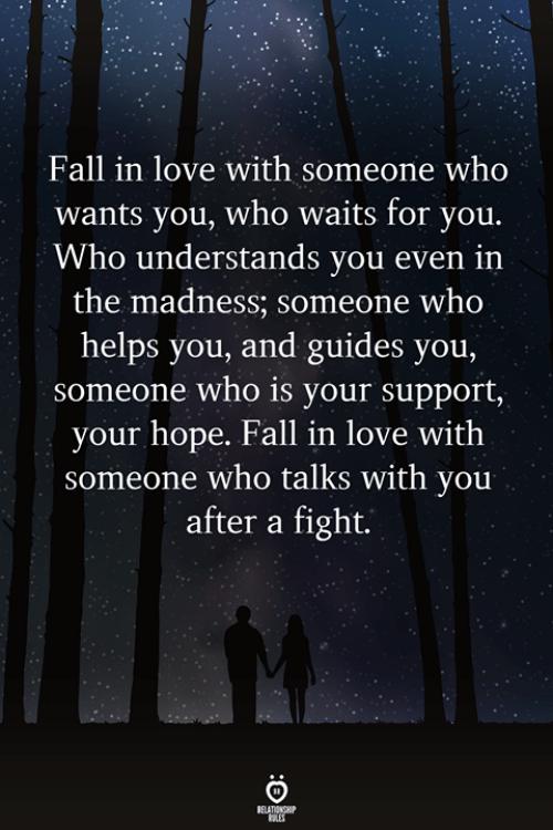 Fall, Love, and Helps: Fall in love with someone who  wants you, who waits for you.  Who understands you even iın  the madness; someone who  helps you, and guides you,  someone who is your support,  your hope. Fall in love with  someone who talks with you  after a fight