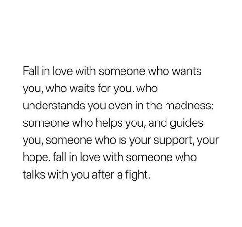 Fall, Love, and Helps: Fall in love with someone who wants  you, who waits for you. who  understands you even in the madness,  someone who helps you, and guides  you, someone who is your support, your  hope. fall in love with someone who  talks with you after a fight.