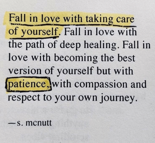 Fall, Journey, and Love: Fall in love with taking care  of yourself. Fall in love with  the path of deep healing. Fall in  love with becoming the best  version of yourself but with  patience with compassion and  respect to your own journey  一s. mcnutt
