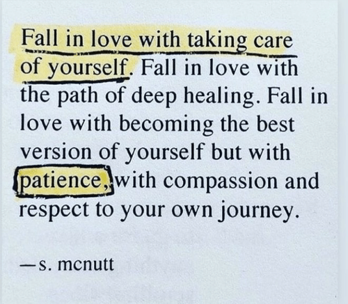 Compassion: Fall in love with taking care  of yourself. Fall in love with  the path of deep healing. Fall in  love with becoming the best  version of yourself but with  patiencewith compassion and  respect to your own journey  -S. mcnutt