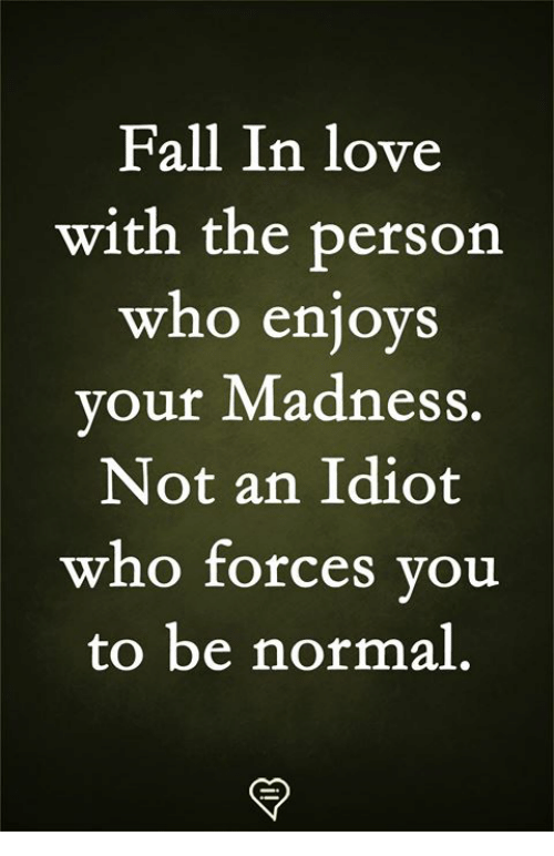 Fall, Love, and Memes: Fall In love  with the persorn  who enjoys  vour Madness.  Not an Idiot  who forces vou  to be normal,