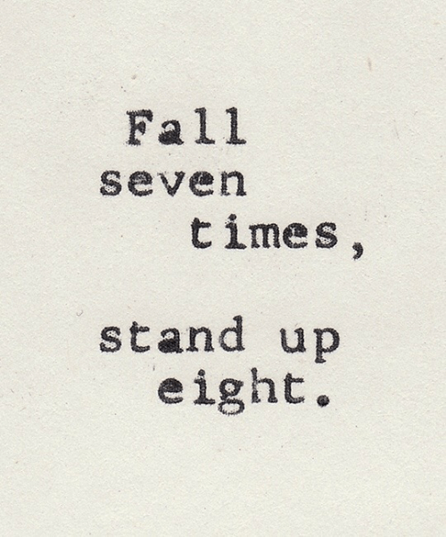 Fall, Seven, and Times: Fall  seven  times,  stand up  eight.