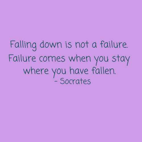 Failure, Falling Down, and Socrates: Falling down is not a failure.  Failure comes when you stay  where you have fallen.  Socrates