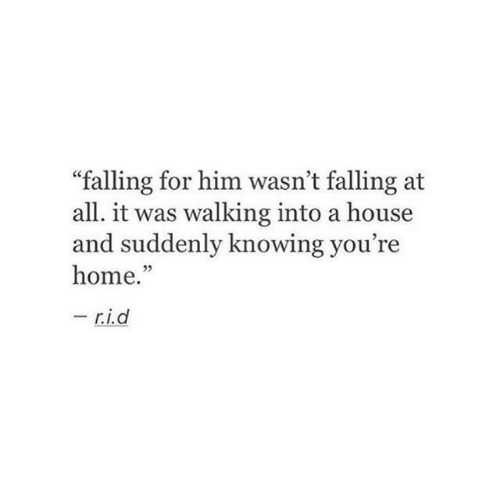 "Home, House, and Him: ""falling for him wasn't falling at  all. it was walking into a house  and suddenly knowing you're  home.""  -  r.i.d"