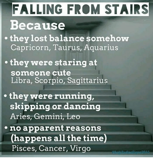 Cute, Lost, and Aquarius: FALLING FRO STAIRS  Because  Capricorn, Taurus, Aquarius  they lost balance somehow  . they were staring at  someone cute  Libra, Scorpio, Sagittarius  . they were running  skipping or dancin  Aries, Gemini, Leo  eno apparent reasons  (happens all the time)  Pisces, Cancer, Virgo