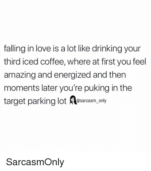 Drinking, Funny, and Love: falling in love is a lot like drinking your  third iced coffee, where at first you feel  amazing and energized and thern  moments later you're puking in the  target parking lot esarcasm only SarcasmOnly