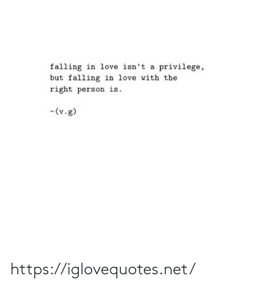 V: falling in love isn't a privilege,  but falling in love with the  right person is.  -(v.g) https://iglovequotes.net/