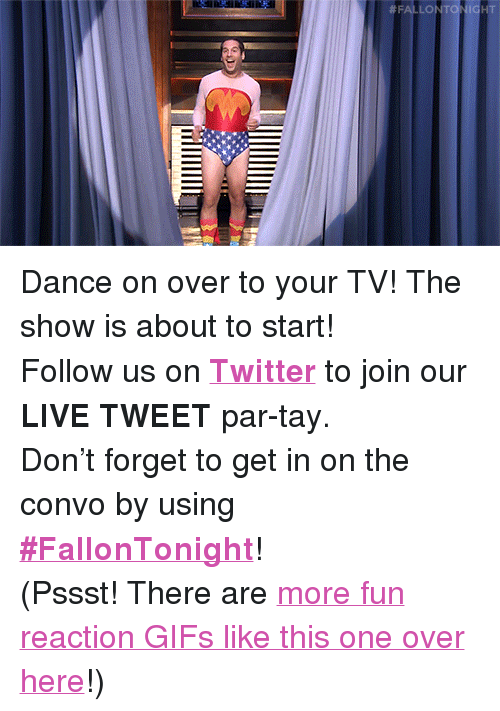 """reaction gifs: <p>Dance on over to your TV! The show is about to start!</p><p>Follow us on <b><a href=""""http://Twitter.com/fallontonight"""" target=""""_blank"""">Twitter</a></b> to join our <b>LIVE TWEET</b> par-tay.</p><p>Don't forget to get in on the convo by using <b><a href=""""https://twitter.com/search?f=realtime&amp;q=%23FallonTonight&amp;src=typd"""" target=""""_blank"""">#FallonTonight</a></b>!</p><p>(Pssst! There are <a href=""""http://fallontonightgifs.tumblr.com"""" target=""""_blank"""">more fun reaction GIFs like this one over here</a>!)</p>"""