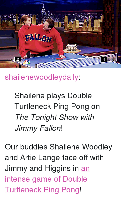 "Jimmy Fallon, Target, and Tumblr: FALLON  4. <p><a class=""tumblr_blog"" href=""http://shailenewoodleydaily.tumblr.com/post/79424924065/shailene-plays-double-turtleneck-ping-pong-on-the"" target=""_blank"">shailenewoodleydaily</a>:</p> <blockquote> <p>Shailene plays Double Turtleneck Ping Pong on <em>The Tonight Show with Jimmy Fallon</em>!</p> </blockquote> <p>Our buddies Shailene Woodley and Artie Lange face off with Jimmy and Higgins in <a href=""https://www.youtube.com/watch?v=oVkyr_MB67M&amp;list=UU8-Th83bH_thdKZDJCrn88g"" title=""an intense game of Double Turtleneck Ping Pong"" target=""_blank"">an intense game of Double Turtleneck Ping Pong</a>!</p>"