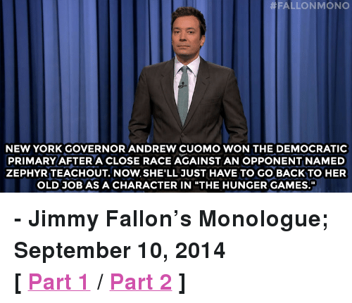 "Democratic primary:  # FALLON MONO  NEW YORK GOVERNOR ANDREW CUOMO WON THE DEMOCRATIC  PRIMARY AFTERA CLOSE RACE AGAINST AN OPPONENT NAMED  ZEPHYR TEACHOUT. NOW. SHE'LL JUST HAVE TO GO BACK TO HER  OLD JOB AS A CHARACTER IN ""THE HUNGER GAMES. <p><strong>- Jimmy Fallon&rsquo;s Monologue; September 10, 2014</strong></p> <p><strong>[ <a href=""http://www.nbc.com/the-tonight-show/segments/11541"" target=""_blank"">Part 1</a> / <a href=""http://www.nbc.com/the-tonight-show/segments/11546"" target=""_blank"">Part 2</a> ]</strong></p>"