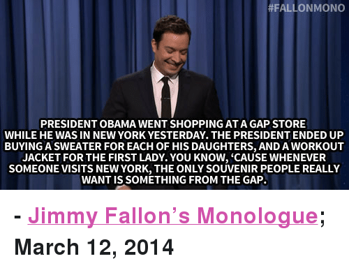 """Jimmy Fallon, New York, and Obama:  #FALLON MONO  PRESIDENT OBAMA WENT SHOPPING ATA GAP STORE  WHILE HE WAS IN NEW YORK YESTERDAY. THE PRESIDENT ENDED UP  BUYING A SWEATER FOR EACH OF HIS DAUGHTERS, AND A WORKOUT  JACKET FOR THE FIRST LADY. YOU KNOW, 'CAUSE WHENEVER  SOMEONE VISITS NEW YORK, THE ONLY SOUVENIR PEOPLE REALLY  WANT IS SOMETHING FROM THE GAP <p><strong>- <a href=""""http://www.nbc.com/the-tonight-show/segments/2506"""" title=""""Jimmy Fallon's Monologue"""" target=""""_blank"""">Jimmy Fallon&rsquo;s Monologue</a>; March 12, 2014</strong></p>"""