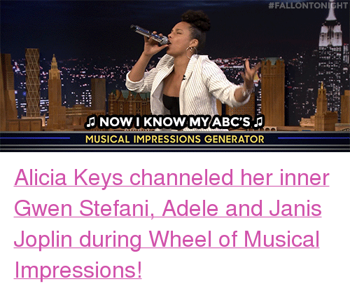 """Gwen Stefani:  # FALLON TO  NOW I KNOW MY ABC'S  MUSICAL IMPRESSIONS GENERATOR <p><a href=""""https://www.youtube.com/watch?v=UQmFpJ0sB9Q"""" target=""""_blank"""">Alicia Keys channeled her inner Gwen Stefani, Adele and Janis Joplin during Wheel of Musical Impressions!</a></p>"""