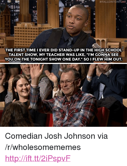 "School, Teacher, and Http:  # FALLON TO  NrGHT  4284  THE FIRST TIME I EVER DID STAND-UP IN THE HIGH SCHOOL  TALENT SHOW, MY TEACHER WAS LIKE, ""I'M GONNA SEE  YOU ON THE TONIGHT SHOW ONE DAY."" SO I FLEW HIM OUT. <p>Comedian Josh Johnson via /r/wholesomememes <a href=""http://ift.tt/2iPspvF"">http://ift.tt/2iPspvF</a></p>"