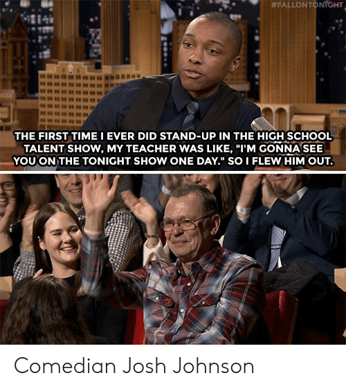 "School, Teacher, and Time:  # FALLON TO  NrGHT  4284  THE FIRST TIME I EVER DID STAND-UP IN THE HIGH SCHOOL  TALENT SHOW, MY TEACHER WAS LIKE, ""I'M GONNA SEE  YOU ON THE TONIGHT SHOW ONE DAY."" SO I FLEW HIM OUT. Comedian Josh Johnson"
