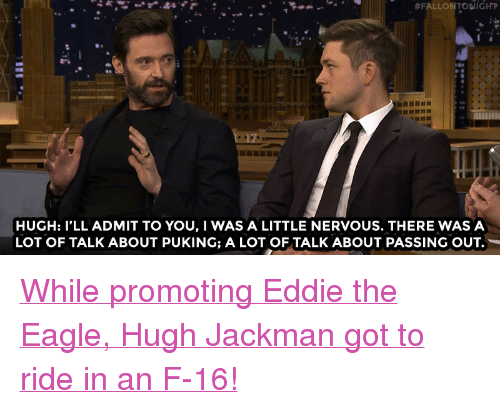 "Target, Hugh Jackman, and Eagle:  #FALLON TODI IGHT  HUGH: I'LL ADMIT TO YOU,I WAS A LITTLE NERVOUS. THERE WAS A  LOT OF TALK ABOUT PUKING; A LOT OF TALK ABOUT PASSING OUT. <p><a href=""http://www.nbc.com/the-tonight-show/video/hugh-jackman-flew-in-an-f16/2990225"" target=""_blank"">While promoting Eddie the Eagle, Hugh Jackman got to ride in an F-16!</a><br/></p>"