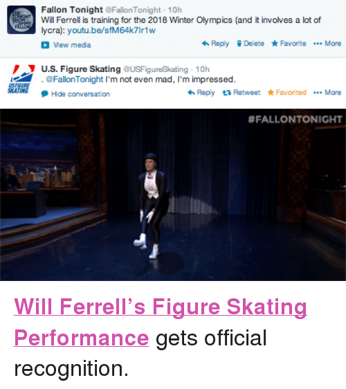 "Target, Will Ferrell, and Winter: Fallon Tonight FallonTonight 10h  Will Ferrell is training for the 2018 Winter Olympics (and it involves a lot of  ycra): youtu.be/sfM64k7Ir1w  View meda  ReplyDelete FavoriteMore  U.S. Figure Skating USFigureSkating 10h  @FallonTonight I'm not even mad, I'm impressed  Hda conversation  わReply Retweet * Favorited More   <p><strong><a href=""http://www.youtube.com/watch?v=sfM64k7Ir1w"" target=""_blank"">Will Ferrell's Figure Skating Performance</a></strong> gets official recognition. </p>"