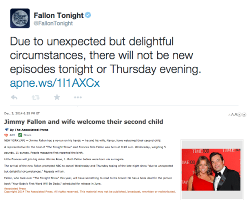 "Babys First: Fallon Tonight  FallonTonight  Due to unexpected but delightful  circumstances, there will not be new  episodes tonight or Thursday evening.  apne.ws/111AXCx   Dec. 3, 2014 6:55 PM ET  Jimmy Fallon and wife welcome their second child  By The Associated Press  AIMShare  NEW YORK (AP)-Jimmy Fallon has a re-run on his hands-he and his wife, Nancy, have welcomed their second child.  A representative for the host of ""The Tonight Show"" said Frances Cole Fallon was born at 8:45 a.m. Wednesday, weighing 5  TIME  100  pounds, 11 ounces. People magazine first reported the birtih  Little Frances will join big sister Winnie Rose, 1. Both Fallon babies were born via surrogate.  The arrival of the new Fallon prompted NBC to cancel Wednesday and Thursday taping of the late-night show ""due to unexpected  but delightful circumstances."" Repeats will air  Fallon, who took over ""The Tonight Show"" this year, will have something to read to his brood: He has a book deal for the picture  ME10  100  IM  book ""Your Baby's First Word Will Be Dada,"" scheduled for release in June.  Associated Press  Copyright 2014 The Associated Press. All rights reserved. This material may not be published, broadcast, rewritten or redistributed."