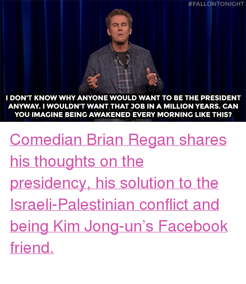 "Facebook, Kim Jong-Un, and Target:  # FALLON TONIGHT  I DON'T KNOW WHY ANYONE WOULD WANT TO BE THE PRESIDENT  ANYWAY.I WOULDN'T WANT THAT JOB IN A MILLION YEARS. CAN  YOU IMAGINE BEING AWAKENED EVERY MORNING LIKE THIS? <p><a href=""https://www.youtube.com/watch?v=LWm9Em2rwD4"" target=""_blank"">Comedian Brian Regan shares his thoughts on the presidency, his solution to the Israeli-Palestinian conflict and being Kim Jong-un's Facebook friend.</a><br/><br/></p>"