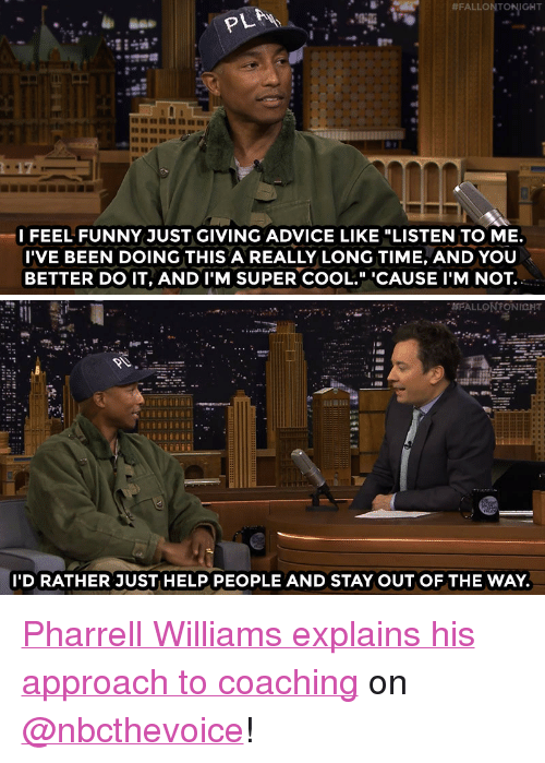 """Advice, Funny, and Pharrell:  #FALLON TONIGHT  I FEEL FUNNY JUST GIVING ADVICE LIKE """"LISTEN TO ME.  I'VE BEEN DOING THIS A REALLY LONG TIME, AND YOU  BETTER DO IT, AND I'M SUPER COOL."""" CAUSE I'M NOT.   I'D RATHER JUST HELP PEOPLE AND STAY OUT OF THE WAY. <p><a href=""""http://www.nbc.com/the-tonight-show/video/pharrell-williams-feels-dorky-giving-advice-on-the-voice/2996239"""" target=""""_blank"""">Pharrell Williams explains his approach to coaching</a> on <a class=""""tumblelog"""" href=""""https://tmblr.co/mE6BY33RISlXbbzyireO4Rg"""" target=""""_blank"""">@nbcthevoice</a>!<br/></p>"""