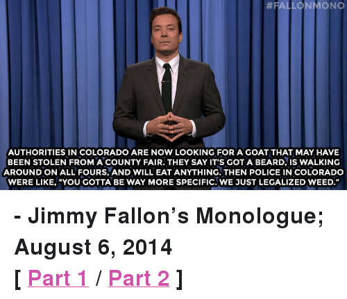 "County Fair:  #FALLONMONO  AUTHORITIES IN COLORADO ARE NOW LOOKING FOR A GOAT THAT MAY HAVE  BEEN STOLEN FROM A COUNTY FAIR. THEY SAY IT'S GOT A BEARD, IS WALKING  AROUND ON ALL FOURS, AND WILL EAT ANYTHING. THEN POLICE IN COLORADO  WERE LIKE, ""YOU GOTTA BE WAY MORE SPECIFIC. WE JUST LEGALIZED WEED."" <p><strong>- Jimmy Fallon&rsquo;s Monologue; August 6, 2014</strong></p> <p><strong>[ <a href=""http://www.nbc.com/the-tonight-show/segments/9886"" target=""_blank"">Part 1</a> / <a href=""http://www.nbc.com/the-tonight-show/segments/9891"" target=""_blank"">Part 2</a> ]</strong></p>"