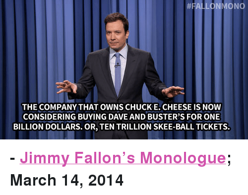 "Dave and Busters, Jimmy Fallon, and Target: FALLONMONO  THE COMPANY THAT OWNS CHUCKE. CHEESE IS NOW  CONSIDERING BUYING DAVE AND BUSTER'S FOR ONE  BILLION DOLLARS. OR, TEN TRILLION SKEE-BALL TICKETS <p><strong>- <a href=""http://www.youtube.com/watch?v=6LD2KjpR_8Q&list=UU8-Th83bH_thdKZDJCrn88g"" title=""Jimmy Fallon's Monologue"" target=""_blank"">Jimmy Fallon's Monologue</a>; March 14, 2014</strong></p>"