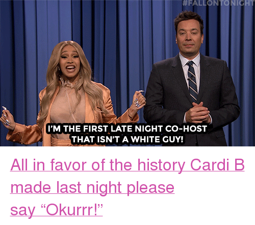 """Target, youtube.com, and History:  #FALLONT NICHT  I'M THE FIRST LATE NIGHT CO-HOST  THAT ISN'T A WHITE GUY! <p><a href=""""https://www.youtube.com/watch?v=qx65l1yqySA"""" target=""""_blank"""">All in favor of the history Cardi B made last night please say""""Okurrr!""""</a></p>"""