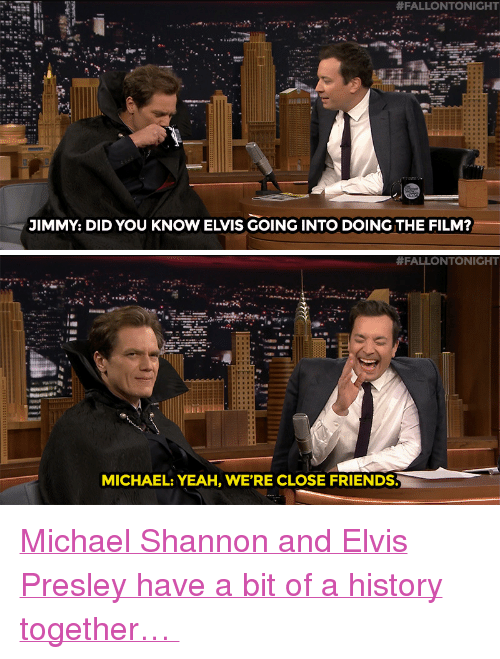 """Friends, Target, and Yeah:  #FALLONTO NIGHT  JIMMY: DID YOU KNOW ELVIS GOING INTO DOING THE FILM?   #FALLONTONIGHT  MICHAEL: YEAH, WE'RE CLOSE FRIENDS <p><a href=""""https://www.youtube.com/watch?v=fEDgYbUP3vQ&index=1&list=UU8-Th83bH_thdKZDJCrn88g"""" target=""""_blank"""">Michael Shannon and Elvis Presley have a bit of a history together…</a><br/></p>"""