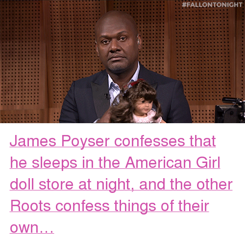 """James Poyser: <p><a href=""""http://www.nbc.com/the-tonight-show/segments/129636"""" target=""""_blank"""">James Poyser confesses that he sleeps in the American Girl doll store at night, and the other Roots confess things of their own&hellip;</a><br/></p>"""