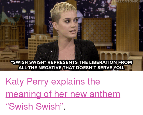 """Swish: FALLONTONIGHT  8889  SWISH SWISH"""" REPRESENTS THE LIBERATION FROM  ALLTHE NEGATIVE THAT DOESN'T SERVE YOU <p><a href=""""https://www.youtube.com/watch?v=QWJ-gJu0yzQ&amp;list=UU8-Th83bH_thdKZDJCrn88g&amp;index=4"""" target=""""_blank"""">Katy Perry explains the meaning of her new anthem &ldquo;Swish Swish&rdquo;</a>.<br/></p>"""