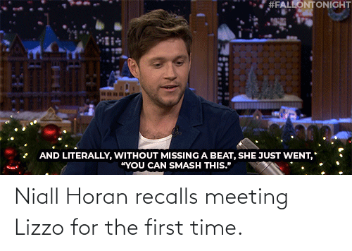 "for the first time:  #FALLONTONIGHT  AND LITERALLY, WITHOUT MISSING A BEAT, SHE JUST WENT,  ""YOU CAN SMASH THIS."" Niall Horan recalls meeting Lizzo for the first time."