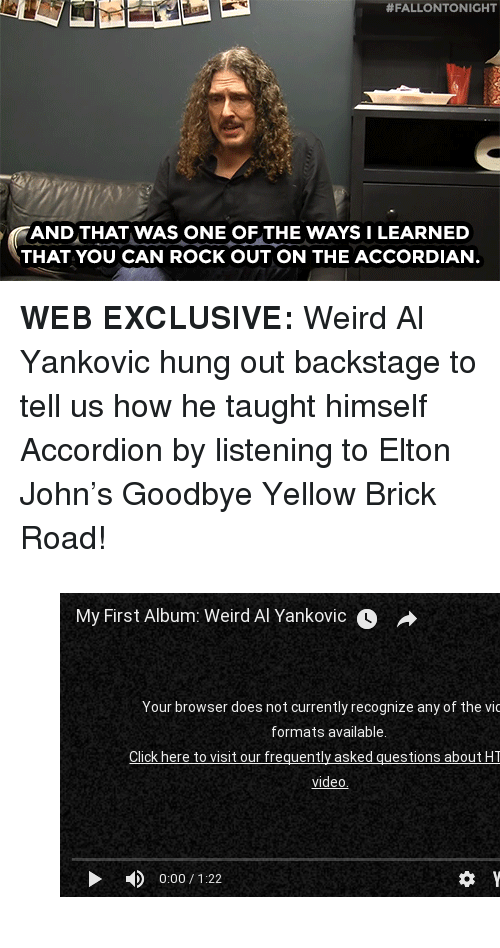 "Weird, youtube.com, and Weird Al Yankovic:  #FALLONTONIGHT  AND THAT WAS ONE OF THE WAYS I LEARNED  THAT YOU CAN ROCK OUT ON THE ACCORDIAN <p><b>WEB EXCLUSIVE: </b>Weird Al Yankovic hung out backstage to tell us how he taught himself Accordion by listening to Elton John's Goodbye Yellow Brick Road! </p><figure class=""tmblr-embed tmblr-full"" data-provider=""youtube"" data-orig-width=""540"" data-orig-height=""304"" data-url=""https%3A%2F%2Fwww.youtube.com%2Fwatch%3Fv%3Dl4dJ5P22C5k""><iframe width=""540"" height=""304"" id=""youtube_iframe"" src=""https://www.youtube.com/embed/l4dJ5P22C5k?feature=oembed&amp;enablejsapi=1&amp;origin=https://safe.txmblr.com&amp;wmode=opaque"" frameborder=""0"" allowfullscreen=""""></iframe></figure>"