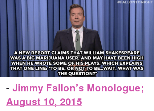 """to be or not to be:  #FALLONTONIGHT  ANEW REPORT CLAIMS THAT WILLIAMSHAKESPEARE  WASA BIG MARIJUANA USER, AND MAY HAVE BEEN HIGH  WHENHE WROTE SOME OFHIS PLAYS. WHICH EXPLAINS  THAT ONE LINE: """"TO BE, OR NOT TO BE WAIT, WHATWAS  THE QUESTION?"""" <p><b>- <a href=""""http://www.nbc.com/the-tonight-show/video/donald-trump-and-megyn-kelly-fight-shakespeare-smoked-pot-monologue/2890027"""" target=""""_blank"""">Jimmy Fallon's Monologue; August 10, 2015</a></b></p>"""