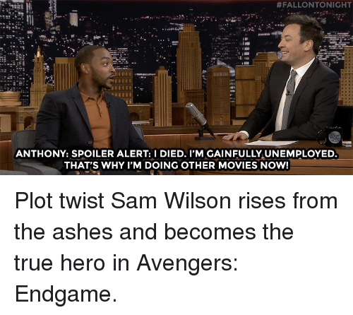 Spoiler Alert:  #FALLONTONIGHT  ANTHONY: SPOILER ALERT: I DIED. I'M GAINFULLY UNEMPLOYED  THAT'S WHY I'M DOING OTHER MOVIES NOW! Plot twist Sam Wilson rises from the ashes and becomes the true hero in Avengers: Endgame.