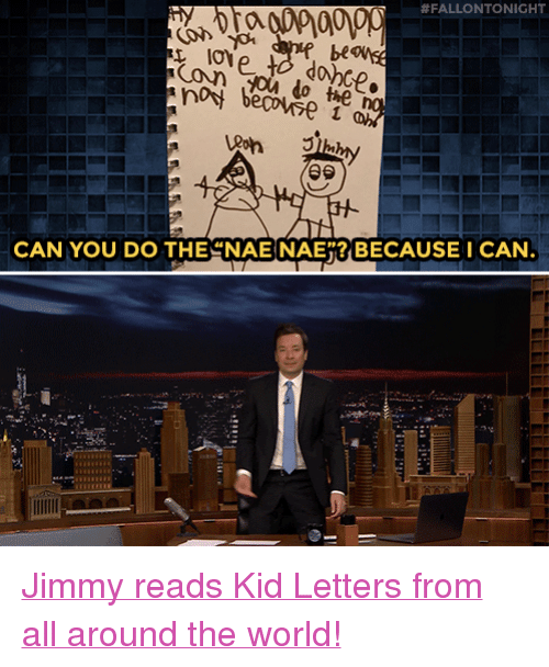 """nae nae:  #FALLONTONIGHT  be  CAN YOU DO THE NAE NAE""""? BECAUSE I CAN <p><a href=""""https://www.youtube.com/watch?v=DWcmWNk1Pqc"""" target=""""_blank"""">Jimmy reads Kid Letters from all around the world!</a></p>"""