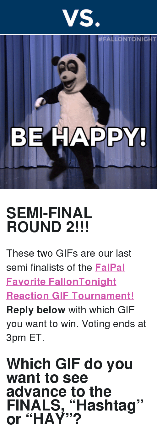 """reaction gifs:  #FALLONTONIGHT  BE HAPPY <h2><b>SEMI-FINAL ROUND 2!!!</b></h2><p>These two GIFs are our last semi finalists of the <b><a href=""""http://fallontonight.tumblr.com/post/127481560657/this-week-8-reaction-gifs-are-going-head-to-head"""" target=""""_blank"""">FalPal Favorite FallonTonight Reaction GIF Tournament!</a></b></p><p><b>Reply below</b> with which GIF you want to win. Voting ends at 3pm ET.</p><h2>Which GIF do you want to see advance to the FINALS, """"Hashtag"""" or """"HAY""""? </h2>"""