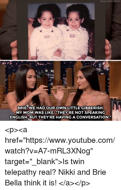 """Target, youtube.com, and Watch:  #FALLONTONIGHT  BRIE:WE HAD OUR OWN LITTLE GIBBERISH  MY MOM WAS LIKE, """"THEY RE NOT SPEAKING  ENGLISH, BUT THEY'RE HAVING A CONVERSATION. <p><a href=""""https://www.youtube.com/watch?v=A7-mRL3XNog"""" target=""""_blank"""">Is twin telepathy real? Nikki and Brie Bella think it is!</a></p>"""
