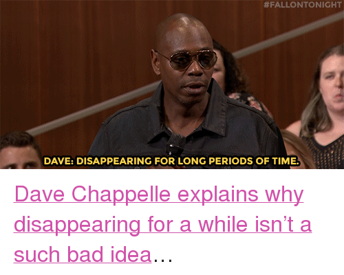 "Dave Chappelle:  #FALLONTONIGHT  DAVE: DISAPPEARING FOR LONG PERIODS OF TIME <p><a href=""https://www.youtube.com/watch?v=UobUHDzFn9o"" target=""_blank"">Dave Chappelle explains why disappearing for a while isn't a such bad idea</a>&hellip;</p>"