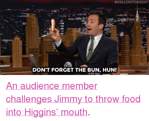 """Food, Target, and youtube.com:  #FALLONTONIGHT  DONT FORGET THE BUN, HUN! <p><a href=""""https://www.youtube.com/watch?v=EAZoRt3Zww4&amp;list=UU8-Th83bH_thdKZDJCrn88g&amp;index=2"""" target=""""_blank"""">An audience member challenges Jimmy to throw food into Higgins&rsquo; mouth</a>.<br/></p>"""