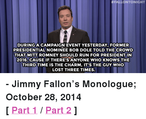 "Jimmy Fallon, Run, and Target:  #FALLONTONIGHT  DURINGACAMPAIGN EVENT YESTERDAY FORMER  PRESIDENTIAL NOMINEE BOB DOLE TOLD THE CROWD  THATMITT ROMNEY SHOULD RUN FOR PRESIDENTIN  2016. CAUSE IF THERE'S ANYONE WHO KNOWS THE  THIRD TIME IS THE CHARM, IT'S THE GUY WHO  LOST THREE TIMES <p><strong>- Jimmy Fallon&rsquo;s Monologue; October 28, 2014</strong></p> <p><strong>[ <a href=""http://www.nbc.com/the-tonight-show/segments/15511"" target=""_blank"">Part 1</a> / <a href=""http://www.nbc.com/the-tonight-show/segments/15516"" target=""_blank"">Part 2</a> ]</strong></p>"