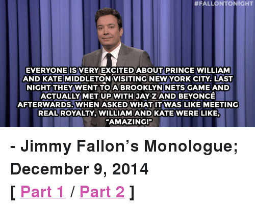 "Kate Middleton:  #FALLONTONIGHT  EVERYONEISVERY EXCITEDABOUT PRINCE WILLIAM  AND KATE MIDDLETON VISITING NEWYORK CITY. LAST  NIGHT THEYWENT TOA BROOKLYNINETS GAME AND  ACTUALLY MET UP WITH JAY Z AND BEYONCE  AFTERWARDS. WHEN ASKEDWHATITWAS LIKE MEETING  REAL ROYALTY, WILLIAMAND KATE WERE LIKE,  ""AMAZING!"" <p><strong>- Jimmy Fallon&rsquo;s Monologue; December 9, 2014</strong></p> <p><strong>[ <a href=""http://www.nbc.com/the-tonight-show/segments/86196"" target=""_blank"">Part 1</a> / <a href=""http://www.nbc.com/the-tonight-show/segments/86211"" target=""_blank"">Part 2</a> ]</strong></p>"