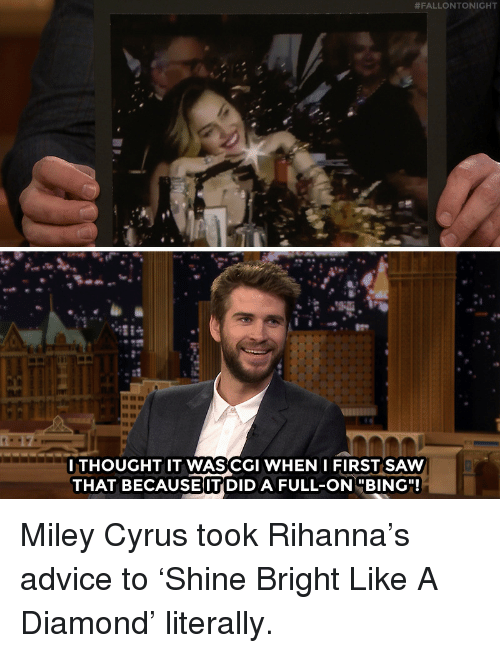 "Advice, Miley Cyrus, and Rihanna:  #FALLONTONIGHT  GC  ITHOUGHT IT WASCGI WHEN IFIRST SAW  THAT BECAUSE IT DID A FULL-ONBING"" Miley Cyrus took Rihanna's advice to 'Shine Bright Like A Diamond' literally."
