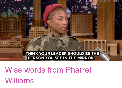 """Pharrell, Target, and youtube.com: FALLONTONIGHT  ITHINK YOUR LEADER SHOULD BE THE  PERSON YOU SEE IN THE MIRROR <p><a href=""""https://www.youtube.com/watch?v=iAtG_rxFtuc&amp;index=2&amp;list=UU8-Th83bH_thdKZDJCrn88g"""" target=""""_blank"""">Wise words from Pharrell Williams</a>.<br/></p>"""