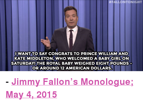 "Kate Middleton:  #FALLONTONIGHT  IWANT TO SAY CONGRATS TO PRINCE WILLIAMAND  KATE MIDDLETON, WHO WELCOMEDA BABY GIRLON  SATURDAY! THE ROYAL BABY WEIGHED EIGHT POUNDS  OR AROUND 12 AMERICAN DOLLARS <p><b>- <a href=""http://www.nbc.com/the-tonight-show/segments/126266"" target=""_blank"">Jimmy Fallon's Monologue; May 4, 2015</a></b></p>"