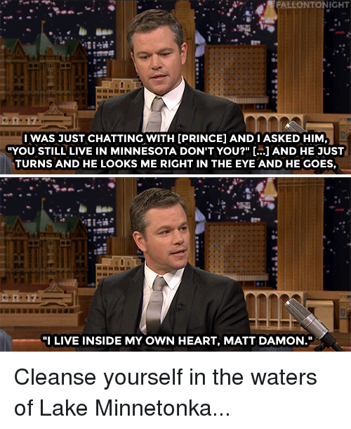 """Funny, Matt Damon, and Prince: FALLONTONIGHT  IWAS JUST CHATTING WITH [PRINCE] AND I ASKED HIM  YOU STILL LIVE IN MINNESOTA DON'T YOU?"""" [...] AND HE JUST  TURNS AND HE LOOKS ME RIGHT IN THE EYE AND HE GOES,  8848  """"I LIVE INSIDE MY OWN HEART, MATT DAMON. Cleanse yourself in the waters of Lake Minnetonka..."""