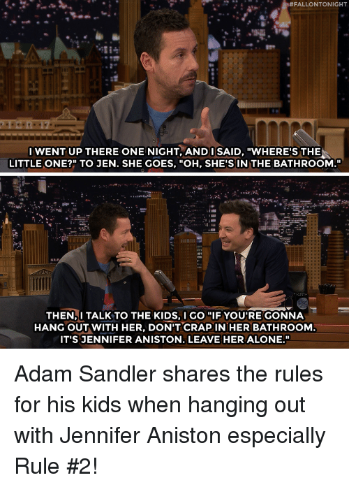 """Adam Sandler, Being Alone, and Jennifer Aniston:  #FALLONTONIGHT  IWENT UP THERE ONE NIGHT, ANDI SAID, """"WHERE'S THE  LITTLE ONE?"""" TO JEN. SHE GOES, """"OH, SHE'S IN THE BATHROOM.""""  THEN,I TALK TO THE KIDS, I GO """"IF YOU'RE GONNA  HANG OUT WITH HER, DON'T CRAPIN HER BATHROOM  IT'S JENNIFER ANISTON. LEAVE HER ALONE."""" Adam Sandler shares the rules for his kids when hanging out with Jennifer Aniston especially Rule #2!"""