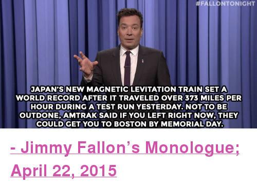 """Jimmy Fallon, Run, and Target:  #FALLONTONIGHT  JAPAN'S NEW MAGNETIC LEVITATION TRAIN SET A  WORLD RECORDAFTER IT TRAVELED OVER 373 MILES PER  HOUR DURING A TEST RUN YESTERDAY.NOT TO BE  OUTDONE, AMTRAK SAID IF YOU LEFT RIGHT NOW,THEY  COULDGET YOU TO BOSTON BY MEMORIALDAY <p><b><a href=""""http://www.nbc.com/the-tonight-show/segments/121661"""" target=""""_blank"""">- Jimmy Fallon's Monologue; April 22, 2015</a></b></p>"""