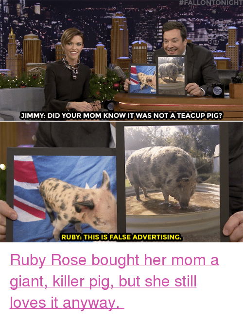 """Target, youtube.com, and Ruby Rose:  #FALLONTONIGHT  JIMMY: DID YOUR MOM KNOW IT WAS NOT A TEACUP PIG?  RUBY: THIS IS FALSE ADVERTISING. <p><a href=""""https://www.youtube.com/watch?v=EajOkkJ80uc"""" target=""""_blank"""">Ruby Rose bought her mom a giant, killer pig, but she still loves it anyway.</a></p>"""