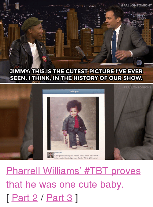 """Cute, Fire, and Pharrell: ,  #FALLONTONIGHT  JIMMY: THIS IS THE CUTEST PICTUREI'VE EVER  SEEN, I THINK, IN THE HISTORY OF OUR SHOW   #FALLONTONIGHT  In  pharrell  Killing'em with my fro. At this time, those ears were  listening to Stevie Wonder, Earth, Wind & Fire and <p><a href=""""https://www.youtube.com/watch?v=eZNGOoUg_bk&amp;list=UU8-Th83bH_thdKZDJCrn88g"""" target=""""_blank"""">Pharrell Williams' #TBT proves that he was one cute baby.</a></p><p>[ <a href=""""http://www.nbc.com/the-tonight-show/segments/117231"""" target=""""_blank"""">Part 2</a> /<a href=""""http://www.nbc.com/the-tonight-show/segments/117226"""" target=""""_blank"""">Part 3</a> ]</p>"""