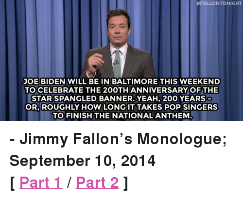 """The Star-Spangled Banner:  #FALLONTONIGHT  JOE BIDEN WILL BE IN BALTIMORE THIS WEEKEND  TO CELEBRATE THE 200TH ANNIVERSARY OF THE  STAR SPANGLED BANNER.YEAH, 200 YEARS  OR. ROUGHLY HOW LONG IT TAKES POP SINGERS  TO FINISH THE NATIONALANTHEM <p><strong>- Jimmy Fallon&rsquo;s Monologue; September 10, 2014</strong></p> <p><strong>[ <a href=""""http://www.nbc.com/the-tonight-show/segments/11541"""" target=""""_blank"""">Part 1</a> / <a href=""""http://www.nbc.com/the-tonight-show/segments/11546"""" target=""""_blank"""">Part 2</a> ]</strong></p>"""